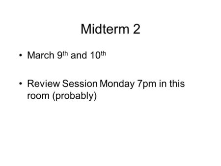 Midterm 2 March 9 th and 10 th Review Session Monday 7pm in this room (probably)