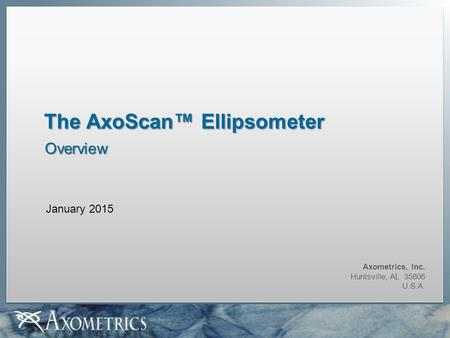 Axometrics, Inc. Huntsville, AL 35806 U.S.A. The AxoScan™ Ellipsometer Overview January 2015.