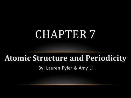 Atomic Structure and Periodicity By: Lauren Pyfer & Amy Li CHAPTER 7.
