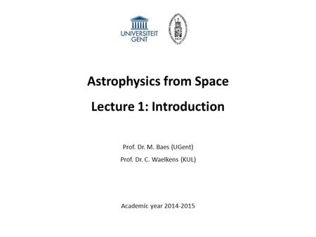 Astrophysics from Space Lecture 1: Introduction Prof. Dr. M. Baes (UGent) Prof. Dr. C. Waelkens (KUL) Academic year 2014-2015.