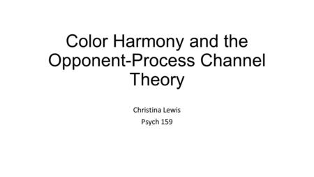 Color Harmony and the Opponent-Process Channel Theory Christina Lewis Psych 159.