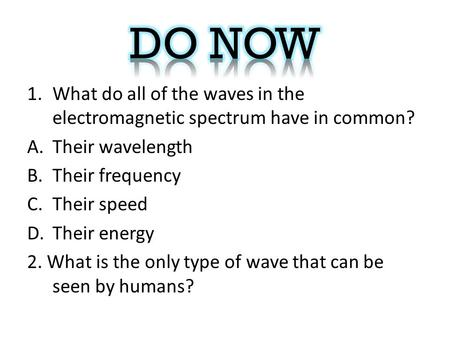 1.What do all of the waves in the electromagnetic spectrum have in common? A.Their wavelength B.Their frequency C.Their speed D.Their energy 2. What is.