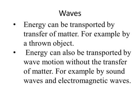 Waves Energy can be transported by transfer of matter. For example by a thrown object. Energy can also be transported by wave motion without the transfer.