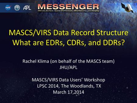 Rachel Klima (on behalf of the MASCS team) JHU/APL MASCS/VIRS Data Users' Workshop LPSC 2014, The Woodlands, TX March 17,2014 MASCS/VIRS Data Record Structure.