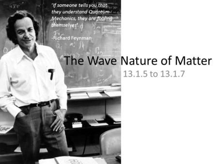 The Wave Nature of Matter 13.1.5 to 13.1.7 'If someone tells you that they understand Quantum Mechanics, they are fooling themselves'. -Richard Feynman.