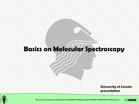 This work is licensed under a Creative Commons Attribution-Noncommercial-Share Alike 2.0 UK: England & Wales License Basics on Molecular Spectroscopy University.