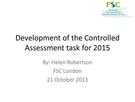 Development of the Controlled Assessment task for 2015 By: Helen Robertson FSC London 21 October 2013.