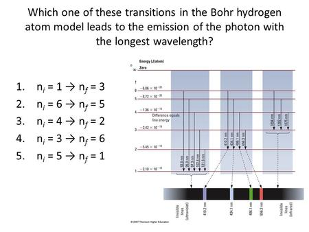 Which one of these transitions in the Bohr hydrogen atom model leads to the emission of the photon with the longest wavelength? ni = 1 → nf = 3 ni = 6.