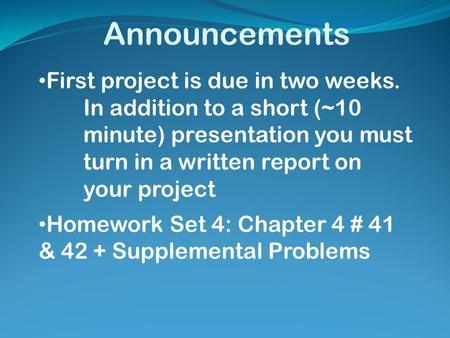 Announcements First project is due in two weeks. In addition to a short (~10 minute) presentation you must turn in a written report on your project Homework.