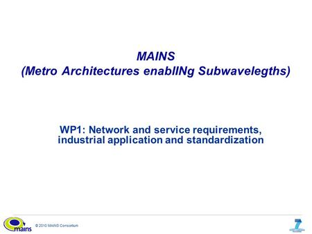 © 2010 MAINS Consortium MAINS (Metro Architectures enablINg Subwavelegths) WP1: Network and service requirements, industrial application and standardization.