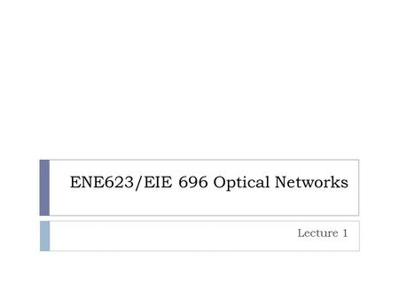 ENE623/EIE 696 Optical Networks Lecture 1. Historical Development of Optical Communications  1790 – Claude Chappe invented 'optical telegraph'.  1880.