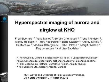 Hyperspectral imaging of aurora and airglow at KHO Fred Sigernes 1,*, Yuriy Ivanov 2, Sergey Chernouss 3, Trond Trondsen 4, Alexey Roldugin 3, Yury Fedorenko.