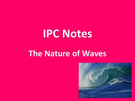 IPC Notes The Nature of Waves. A wave is a repeating disturbance or movement that transfers energy through matter or space. ex) light, sound & radio.