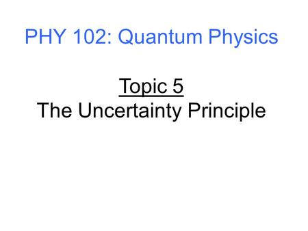 PHY 102: Quantum Physics Topic 5 The Uncertainty Principle.