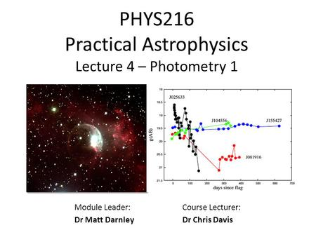 PHYS216 Practical Astrophysics Lecture 4 – Photometry 1 Module Leader: Dr Matt Darnley Course Lecturer: Dr Chris Davis.