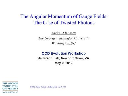 QCD Evolution Workshop, Jefferson Lab, May 9, 2013 The Angular Momentum of Gauge Fields: The Case of Twisted Photons Andrei Afanasev The George Washington.