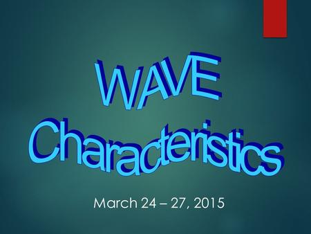 WAVE Characteristics March 24 – 27, 2015.