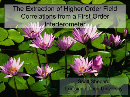 The Extraction of Higher Order Field Correlations from a First Order Interferometer Scott Shepard Louisiana Tech University.