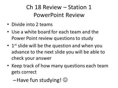 Ch 18 Review – Station 1 PowerPoint Review Divide into 2 teams Use a white board for each team and the Power Point review questions to study 1 st slide.
