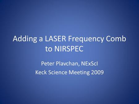 Adding a LASER Frequency Comb to NIRSPEC Peter Plavchan, NExScI Keck Science Meeting 2009.
