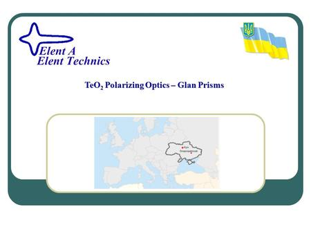 TeO2 Polarizing Optics – Glan Prisms. Company Elent A/Elent Technics has more than 20 years experience in manufacturing and processing of TeO 2 crystals.