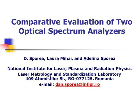 Comparative Evaluation of Two Optical Spectrum Analyzers D. Sporea, Laura Mihai, and Adelina Sporea National Institute for Laser, Plasma and Radiation.