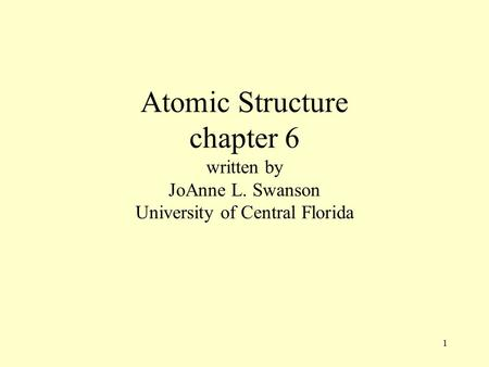 1 Atomic Structure chapter 6 written by JoAnne L. Swanson University of Central Florida.