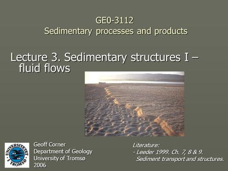 GE0-3112 Sedimentary processes and products Lecture 3. Sedimentary structures I – fluid flows Geoff Corner Department of Geology University of Tromsø 2006.