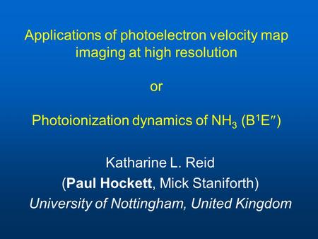 Applications of photoelectron velocity map imaging at high resolution or Photoionization dynamics of NH 3 (B 1 E  ) Katharine L. Reid (Paul Hockett, Mick.