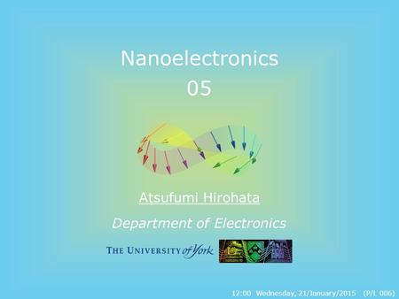 Department of Electronics Nanoelectronics 05 Atsufumi Hirohata 12:00 Wednesday, 21/January/2015 (P/L 006)
