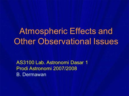 Atmospheric Effects and Other Observational Issues AS3100 Lab. Astronomi Dasar 1 Prodi Astronomi 2007/2008 B. Dermawan.