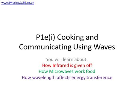 P1e(i) Cooking and Communicating Using Waves You will learn about: How Infrared is given off How Microwaves work food How wavelength affects energy transference.