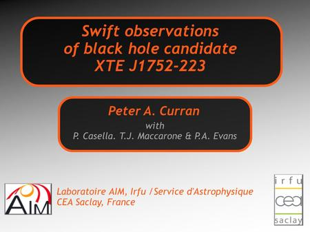 Swift observations of black hole candidate XTE J1752-223 with P. Casella. T.J. Maccarone & P.A. Evans Peter A. Curran Laboratoire AIM, Irfu /Service d'Astrophysique.