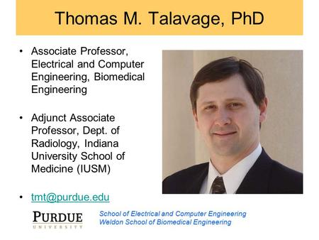 School of Electrical and Computer Engineering Weldon School of Biomedical Engineering Thomas M. Talavage, PhD Associate Professor, Electrical and Computer.
