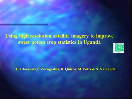 Using high resolution satellite imagery to improve sweet potato crop statistics in Uganda L. Claessens, P. Zorogastúa, R. Quiroz, M. Potts & S. Namanda.