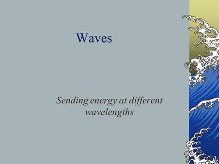 Waves Sending energy at different wavelengths. Outline Waves and Solar Energy Definitions and Descriptions Sources and disturbances Velocity and the medium.