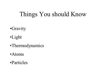 Things You should Know Gravity Light Thermodynamics Atoms Particles.