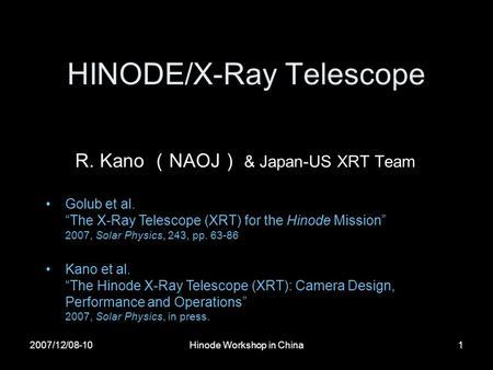 "2007/12/08-10Hinode Workshop in China1 HINODE/X-Ray Telescope R. Kano ( NAOJ ) & Japan-US XRT Team Golub et al. ""The X-Ray Telescope (XRT) for the Hinode."
