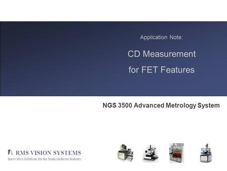 RMS VISION SYSTEMS Innovative Solutions for the Semiconductor Industry Application Note: CD Measurement for FET Features NGS 3500 Advanced Metrology System.