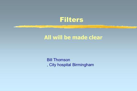 Filters All will be made clear Bill Thomson, City hospital Birmingham.