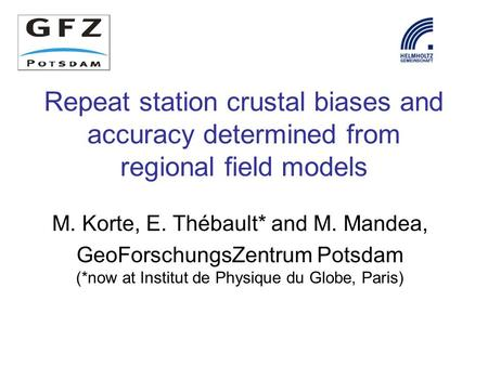 Repeat station crustal biases and accuracy determined from regional field models M. Korte, E. Thébault* and M. Mandea, GeoForschungsZentrum Potsdam (*now.