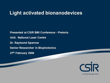 Light activated bionanodevices Presented at CSIR B60 Conference - Pretoria Unit: National Laser Centre Dr. Raymond Sparrow Senior Researcher in Biophotonics.