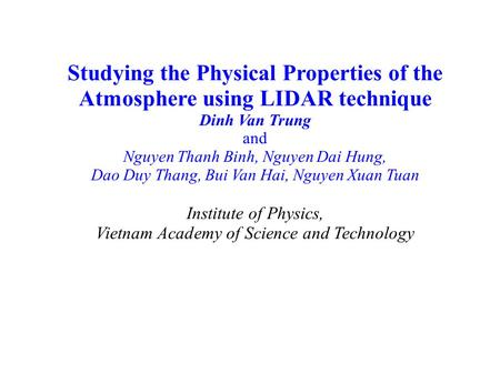 Studying the Physical Properties of the Atmosphere using LIDAR technique Dinh Van Trung and Nguyen Thanh Binh, Nguyen Dai Hung, Dao Duy Thang, Bui Van.