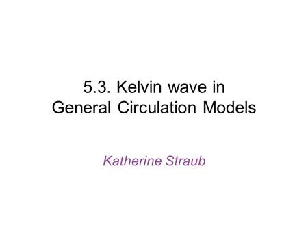 5.3. Kelvin wave in General Circulation Models Katherine Straub.