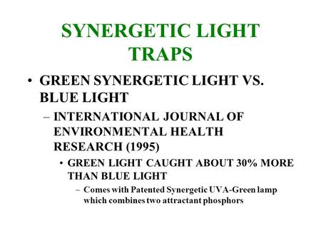 SYNERGETIC LIGHT TRAPS GREEN SYNERGETIC LIGHT VS. BLUE LIGHT –INTERNATIONAL JOURNAL OF ENVIRONMENTAL HEALTH RESEARCH (1995) GREEN LIGHT CAUGHT ABOUT 30%