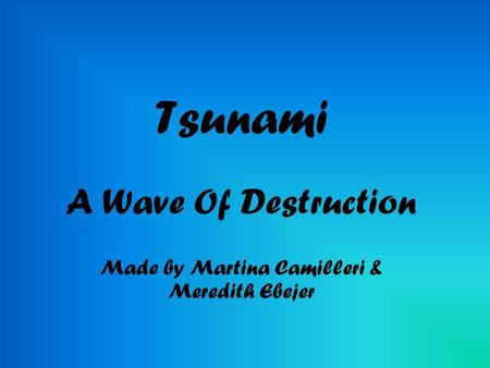 Tsunami A Wave Of Destruction Made by Martina Camilleri & Meredith Ebejer.