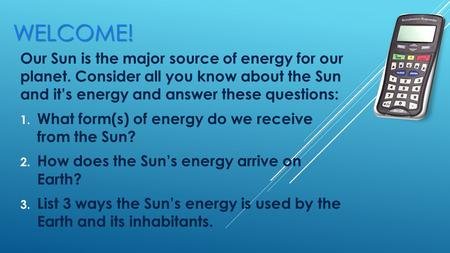 WELCOME! Our Sun is the major source of energy for our planet. Consider all you know about the Sun and it's energy and answer these questions: 1. What.