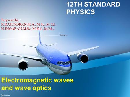 12TH STANDARD PHYSICS Prepared by: R.RAJENDRAN,M.A., M.Sc.,M.Ed., N.INGARAN,M.Sc.,M.Phil.,M.Ed., Electromagnetic waves and wave optics.
