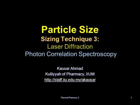 Physical Pharmacy 21 Particle Size Sizing Technique 3: Laser Diffraction Photon Correlation Spectroscopy Kausar Ahmad Kulliyyah of Pharmacy, IIUM