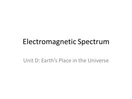 Electromagnetic Spectrum Unit D: Earth's Place in the Universe.